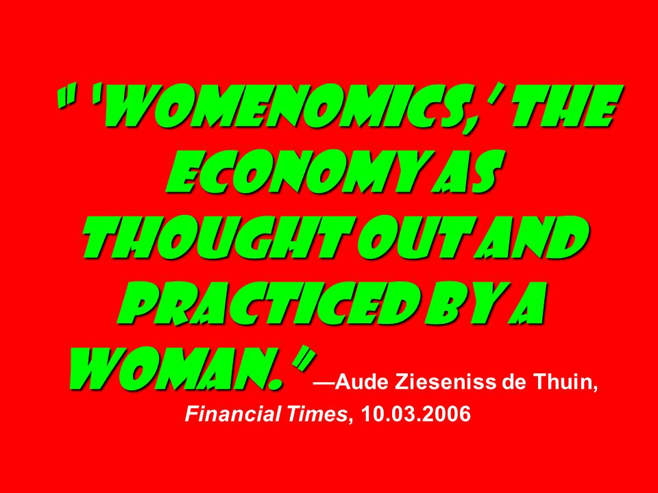 Womenomics, the economy as thought out and practiced by a woman.