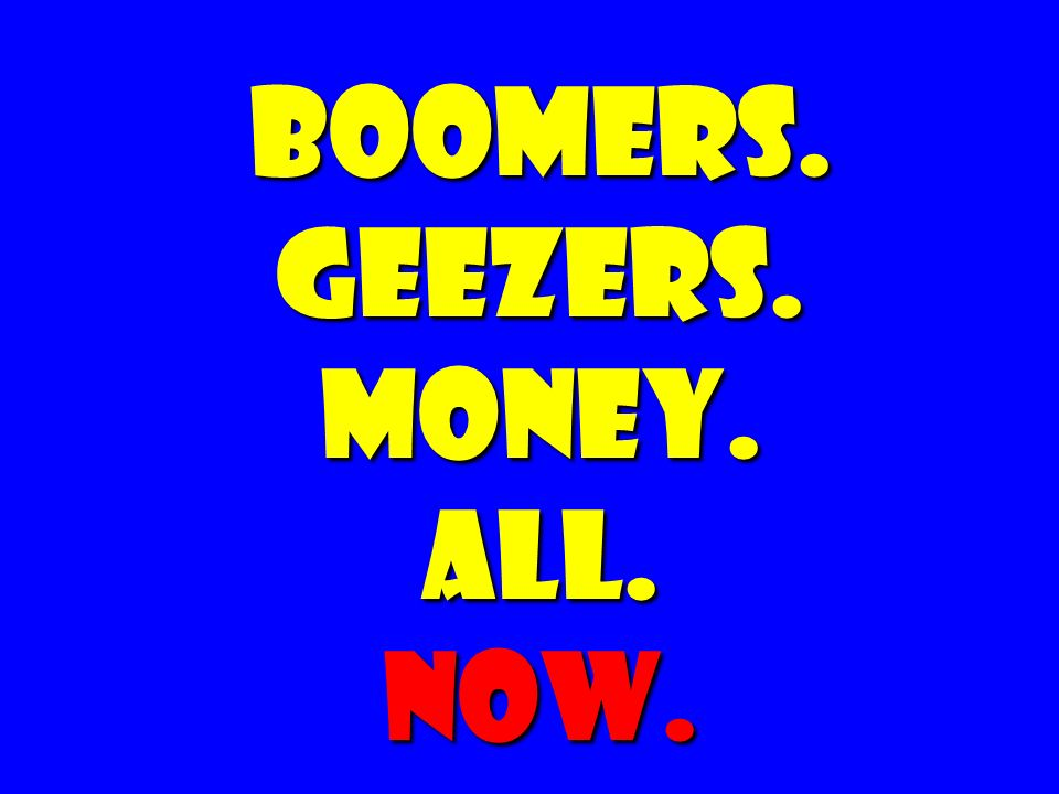 BOOMERS. GEEZERS. MONEY. ALL. NOW.