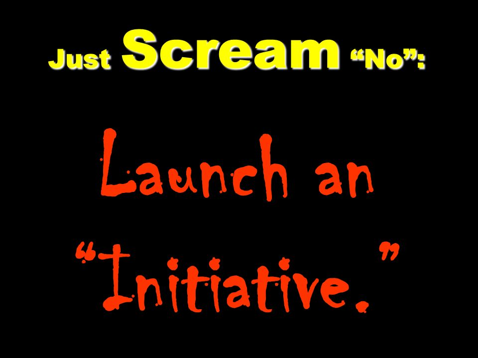 Just Scream No: Just Scream No: Launch an Initiative.