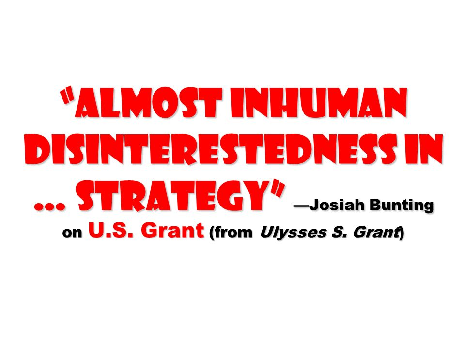 almost inhuman disinterestedness in … strategy Josiah Bunting on U.S. Grant (from Ulysses S. Grant)