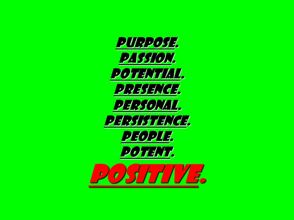 PURPOSE. PASSION. Potential. Presence. Personal. PERSISTENCE. PEOPLE. Potent. Positive.