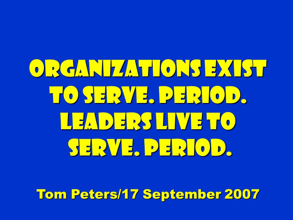 Organizations exist to serve. Period. Leaders live to serve.