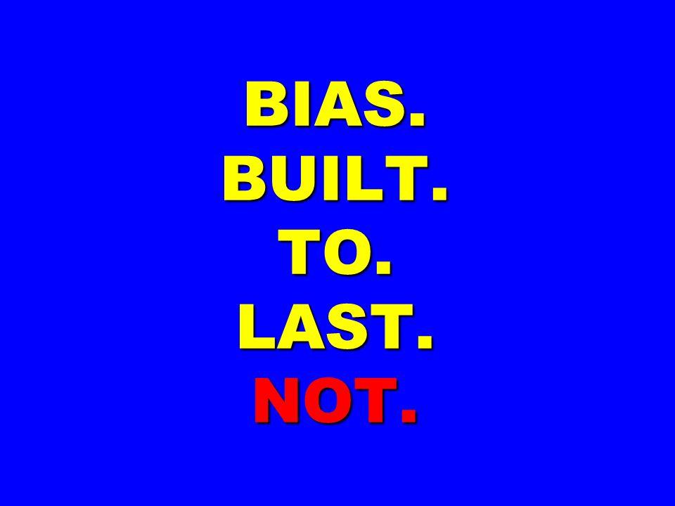 BIAS. BUILT. TO. LAST. NOT.