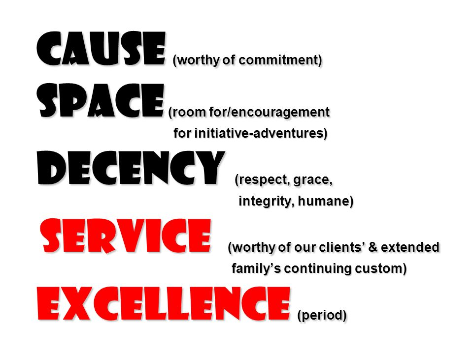 Cause (worthy of commitment) Space (room for/encouragement for initiative-adventures) Decency (respect, grace, integrity, humane) service (worthy of our clients & extended familys continuing custom) excellence (period)