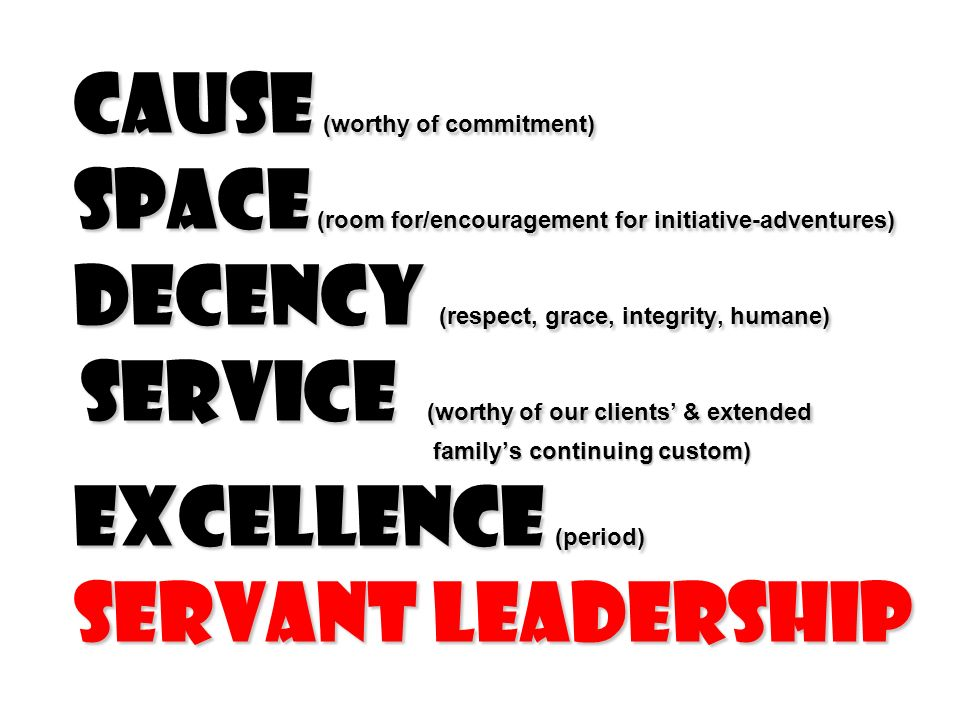 Cause (worthy of commitment) Space (room for/encouragement for initiative-adventures) Decency (respect, grace, integrity, humane) service (worthy of our clients & extended familys continuing custom) excellence (period) servant leadership