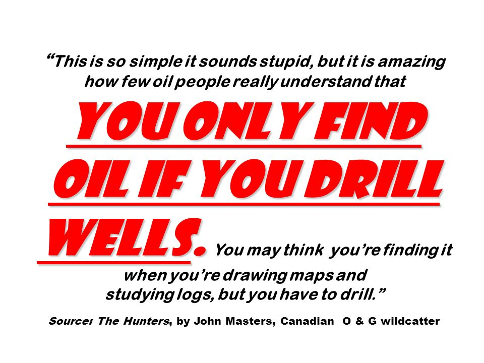 you only find oil if you drill wells.