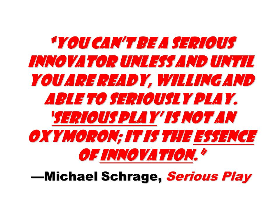 You cant be a serious innovator unless and until you are ready, willing and able to seriously play.Serious play is not an oxymoron; it is the essence of innovation.