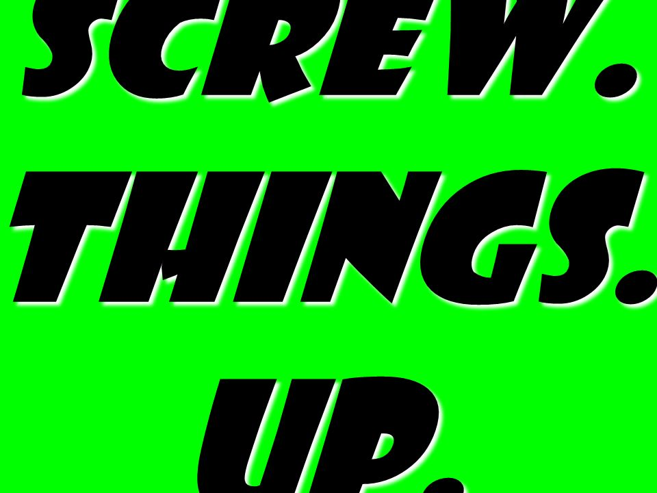 Screw. things. Up.