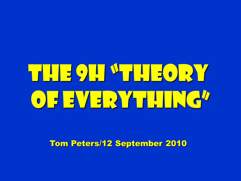 The 9H Theory of Everything of Everything Tom Peters/12 September 2010