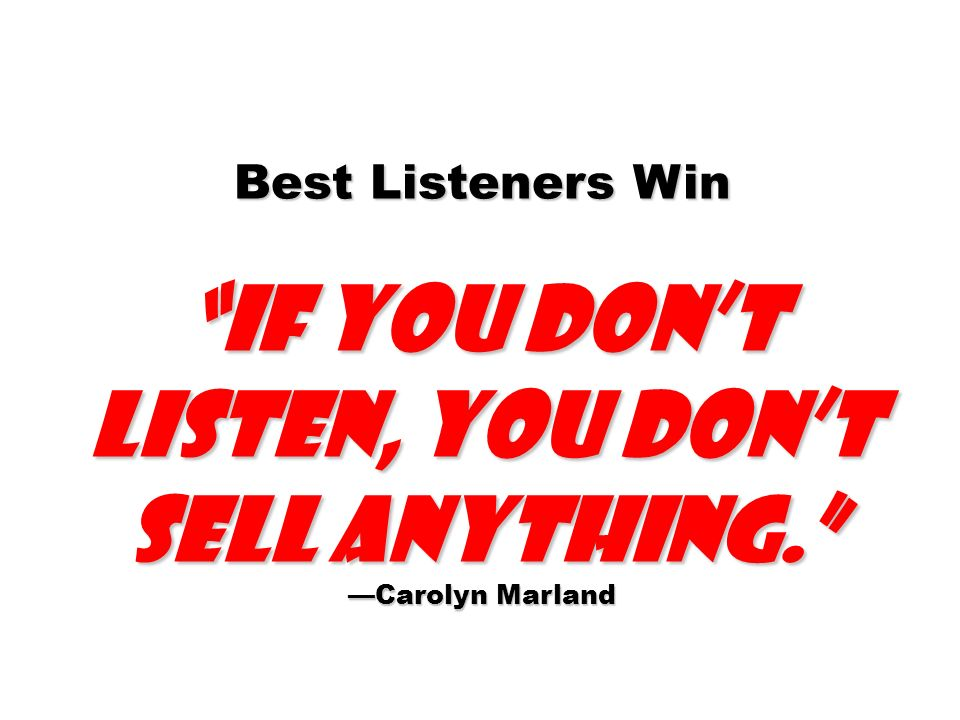 Best Listeners Win if you dont listen, you dont sell anything. Carolyn Marland