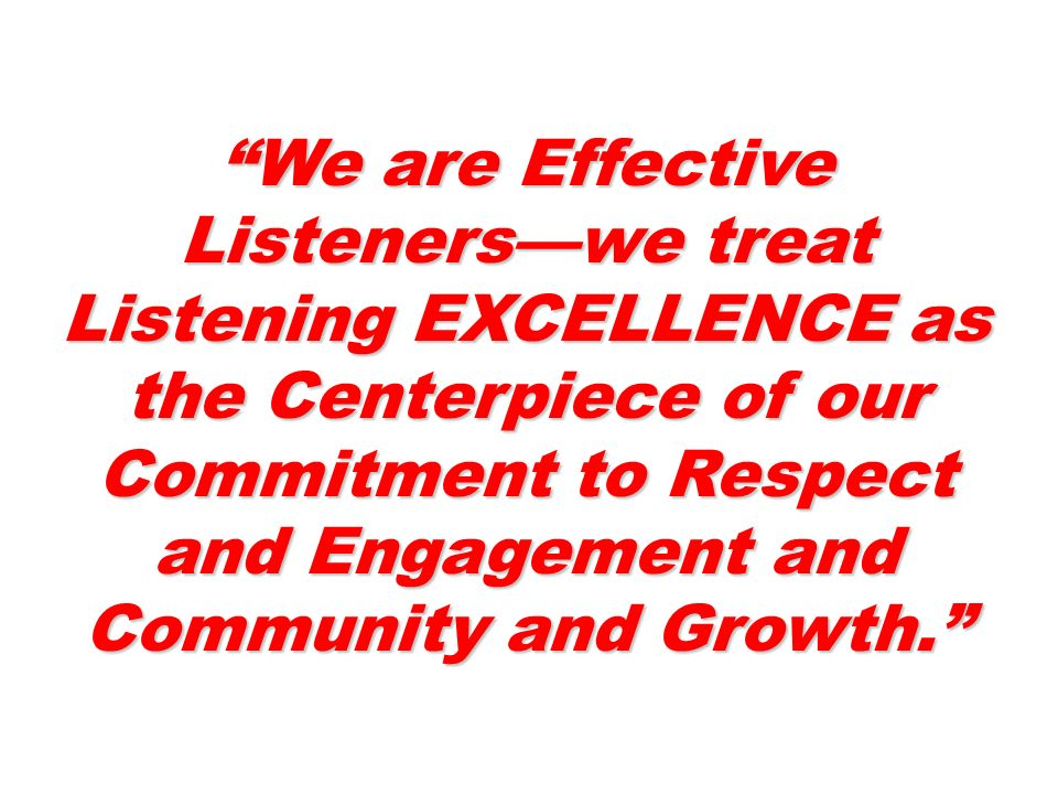 We are Effective Listenerswe treat Listening EXCELLENCE as the Centerpiece of our Commitment to Respect and Engagement and Community and Growth.