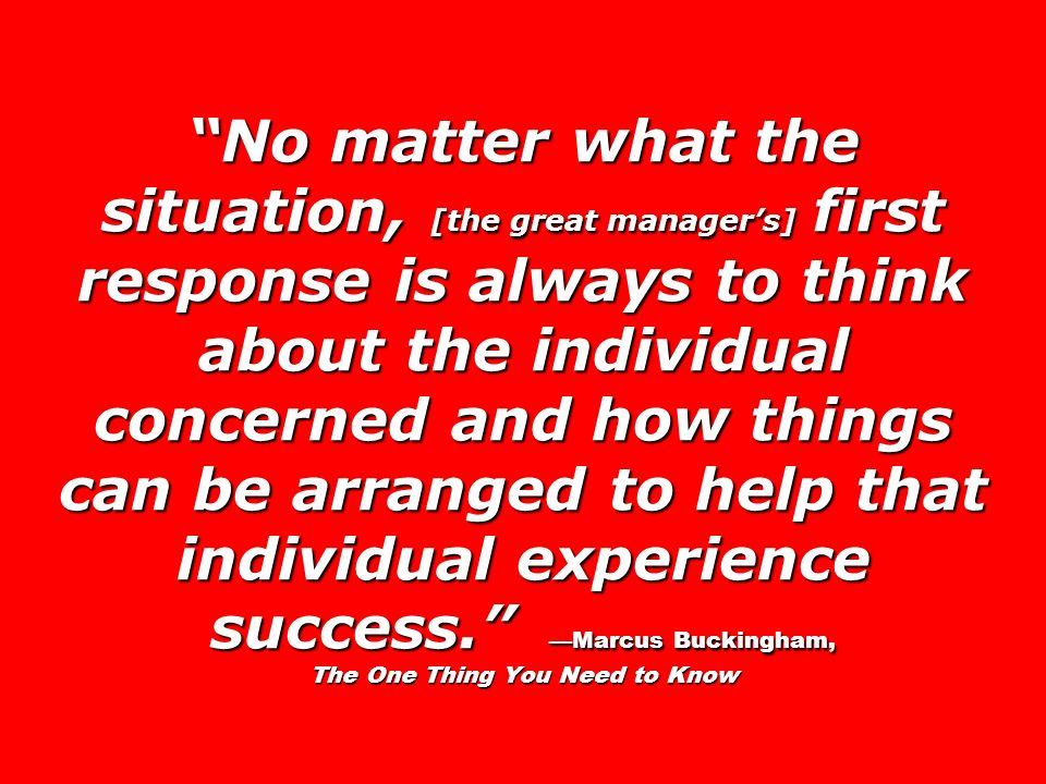 No matter what the situation, [the great managers] first response is always to think about the individual concerned and how things can be arranged to help that individual experience success.