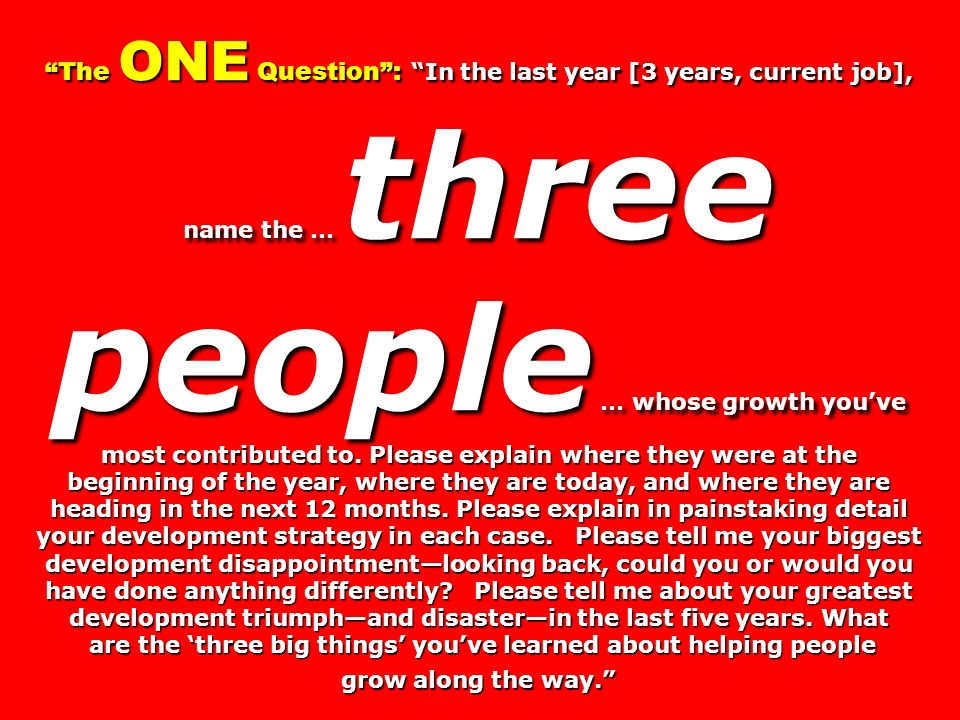 The ONE Question: In the last year [3 years, current job], name the … three people … whose growth youve most contributed to.