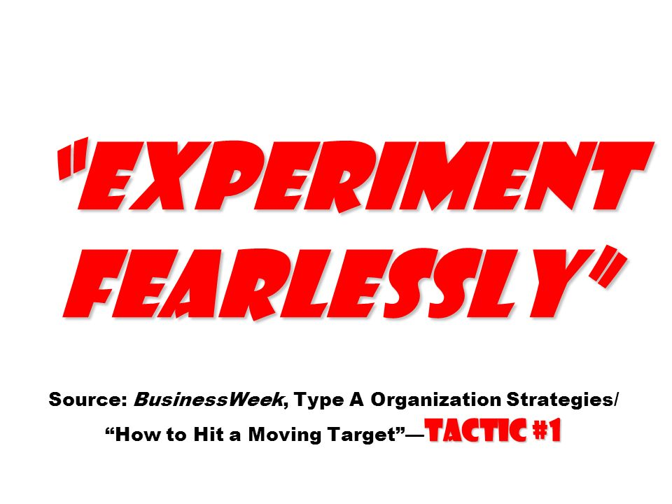 Experiment fearlessly Tactic #1 Experiment fearlessly Source: BusinessWeek, Type A Organization Strategies/ How to Hit a Moving Target Tactic #1