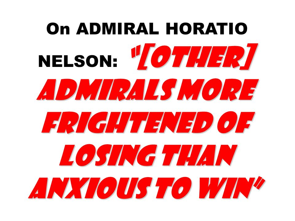 [other] admirals more frightened of losing than anxious to win On ADMIRAL HORATIO NELSON: [other] admirals more frightened of losing than anxious to win