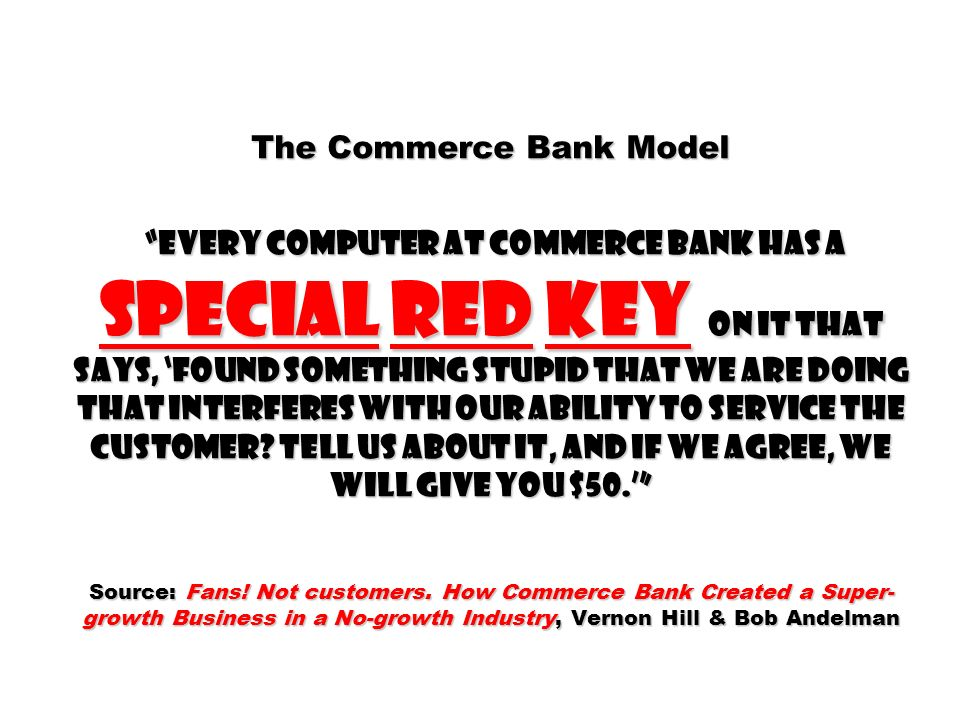 The Commerce Bank Model every computer at commerce bank has a special red key on it that says, found something stupid that we are doing that interferes with our ability to service the customer.