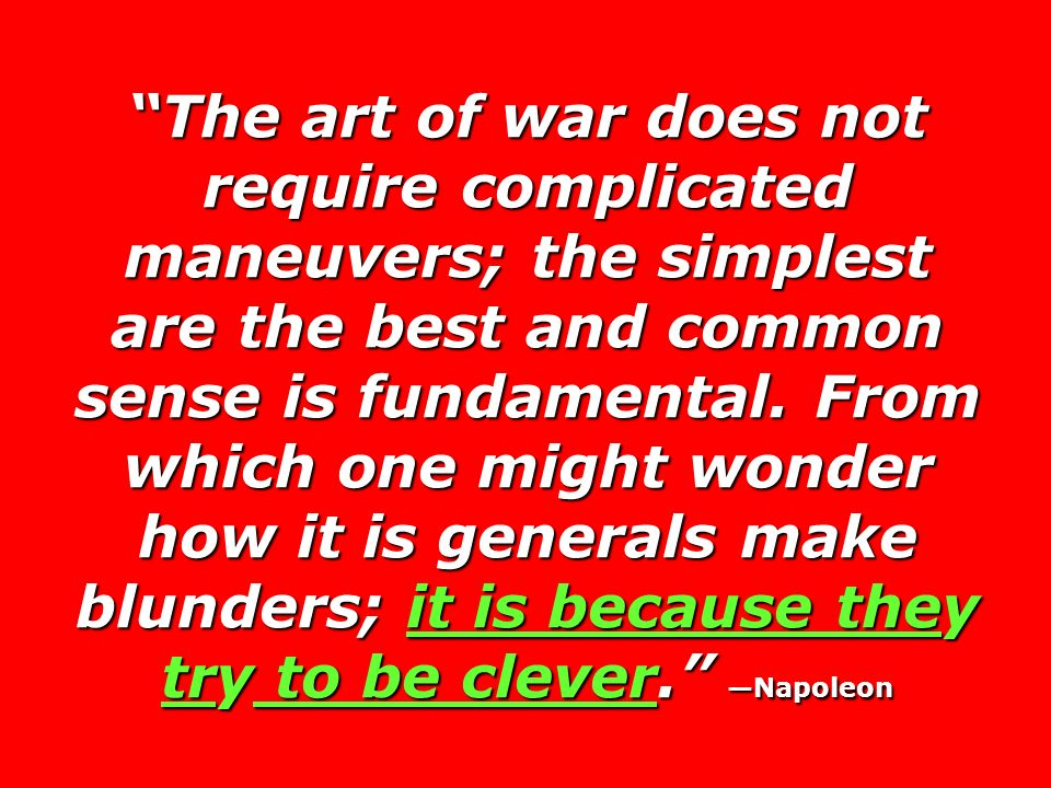 The art of war does not require complicated maneuvers; the simplest are the best and common sense is fundamental.