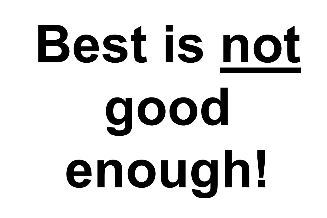 Best is not good enough!
