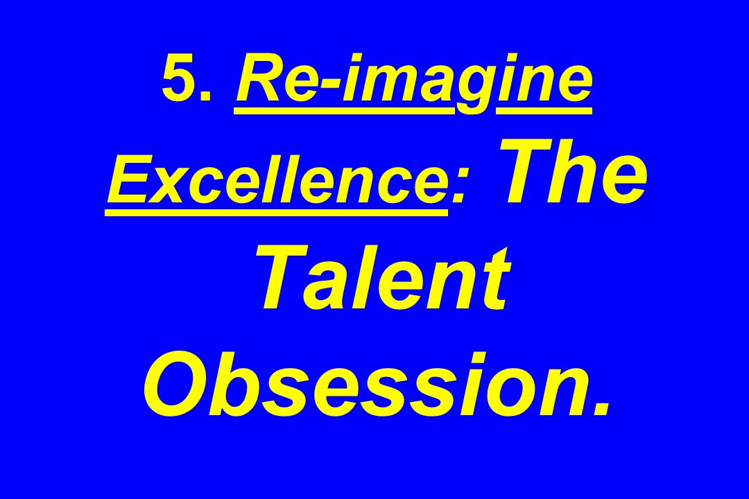 5. Re-imagine Excellence: The Talent Obsession.
