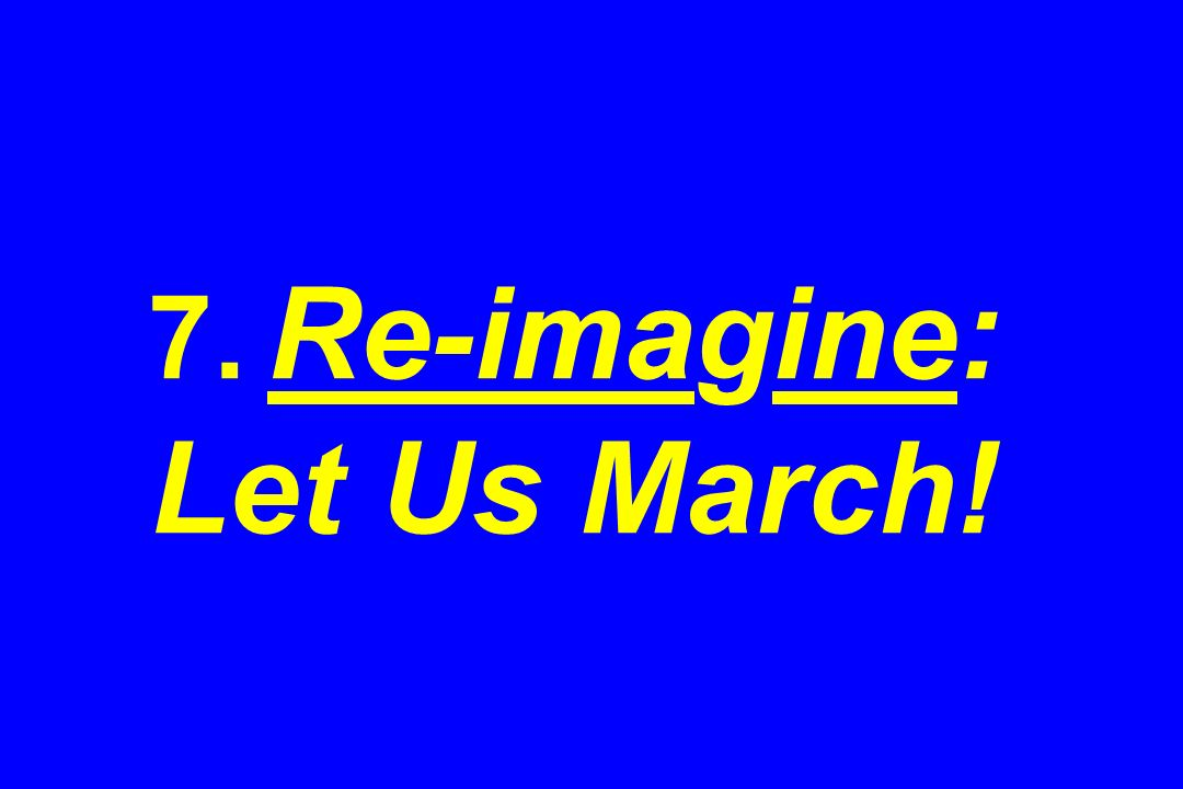 7. Re-imagine: Let Us March!