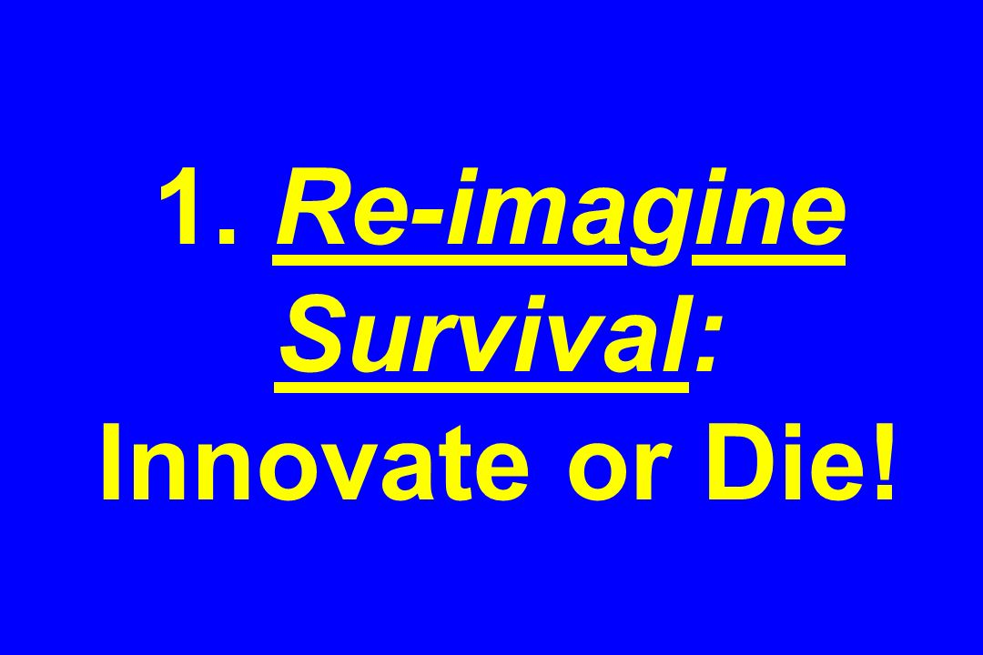 1. Re-imagine Survival: Innovate or Die!