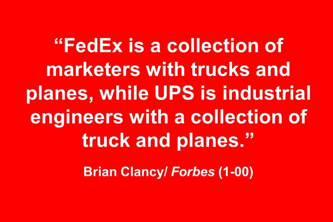 FedEx is a collection of marketers with trucks and planes, while UPS is industrial engineers with a collection of truck and planes.