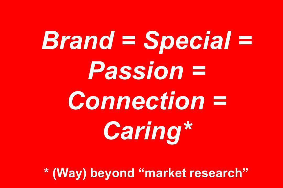 Brand = Special = Passion = Connection = Caring* * (Way) beyond market research