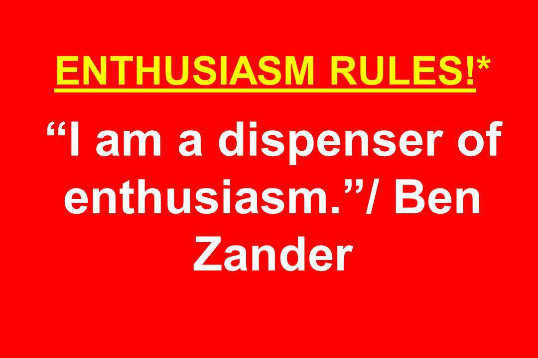 ENTHUSIASM RULES!* I am a dispenser of enthusiasm./ Ben Zander