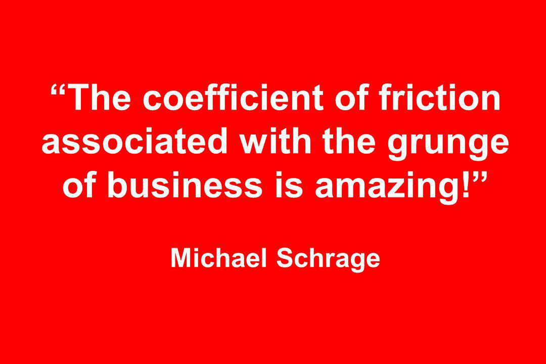 The coefficient of friction associated with the grunge of business is amazing! Michael Schrage