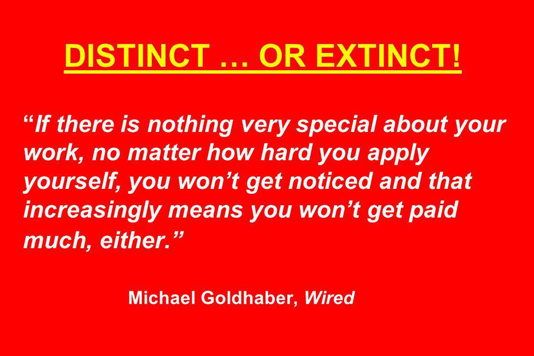 DISTINCT … OR EXTINCT!If there is nothing very special about your work, no matter how hard you apply yourself, you wont get noticed and that increasingly means you wont get paid much, either.