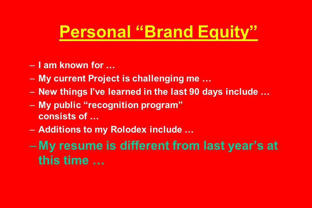 Personal Brand Equity –I am known for … –My current Project is challenging me … –New things Ive learned in the last 90 days include … –My public recognition program consists of … –Additions to my Rolodex include … –My resume is different from last years at this time …