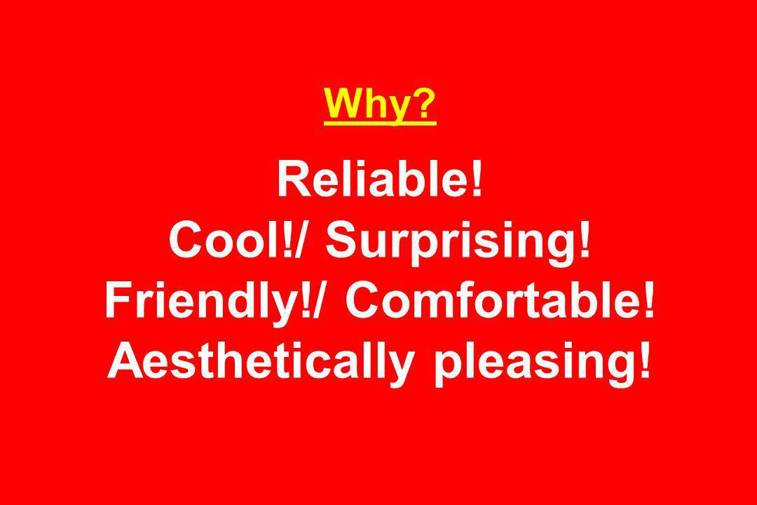 Why Reliable! Cool!/ Surprising! Friendly!/ Comfortable! Aesthetically pleasing!
