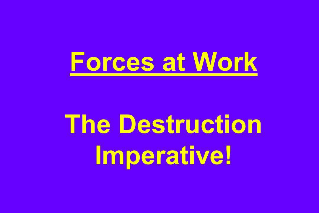 Forces at Work The Destruction Imperative!
