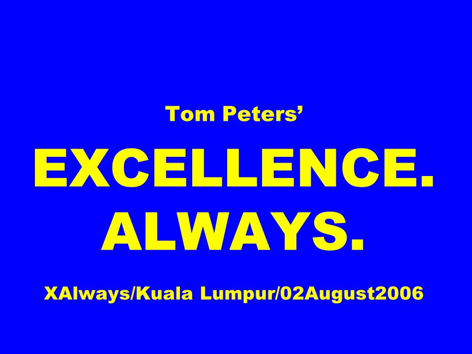 Tom Peters EXCELLENCE. ALWAYS. XAlways/Kuala Lumpur/02August2006