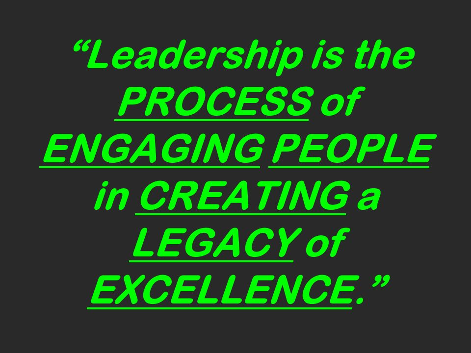 Leadership is the PROCESS of ENGAGING PEOPLE in CREATING a LEGACY of EXCELLENCE.