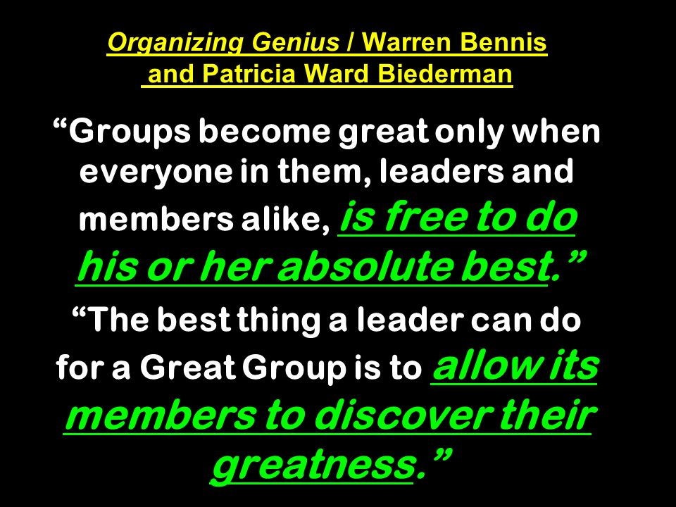 Organizing Genius / Warren Bennis and Patricia Ward Biederman Groups become great only when everyone in them, leaders and members alike, is free to do his or her absolute best.