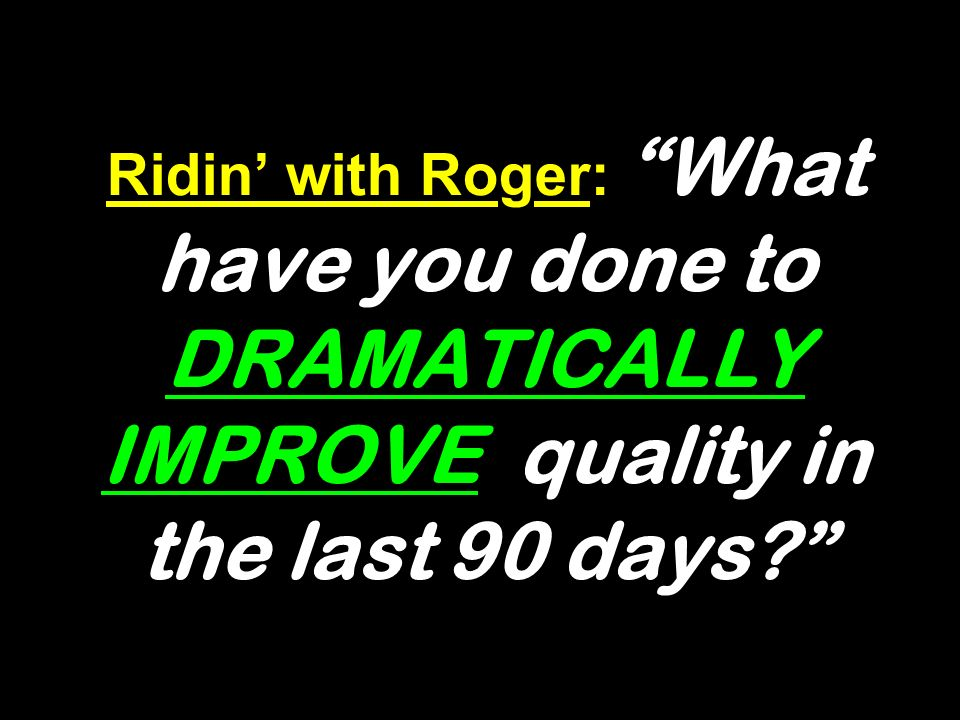 Ridin with Roger: What have you done to DRAMATICALLY IMPROVE quality in the last 90 days