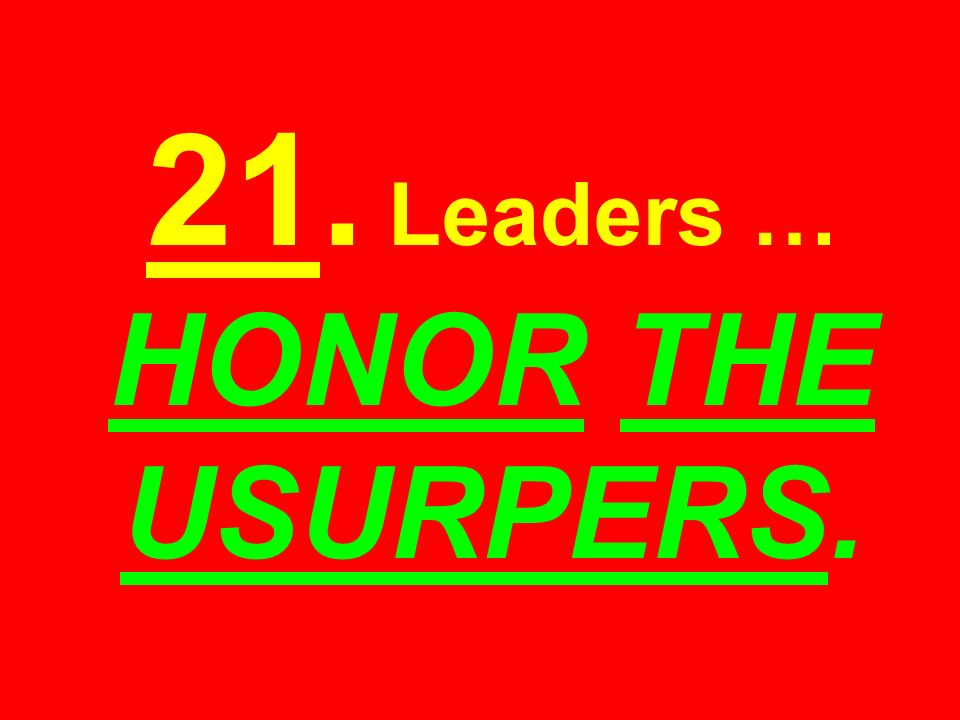 21. Leaders … HONOR THE USURPERS.