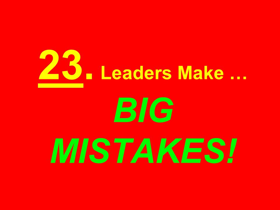 23. Leaders Make … BIG MISTAKES!
