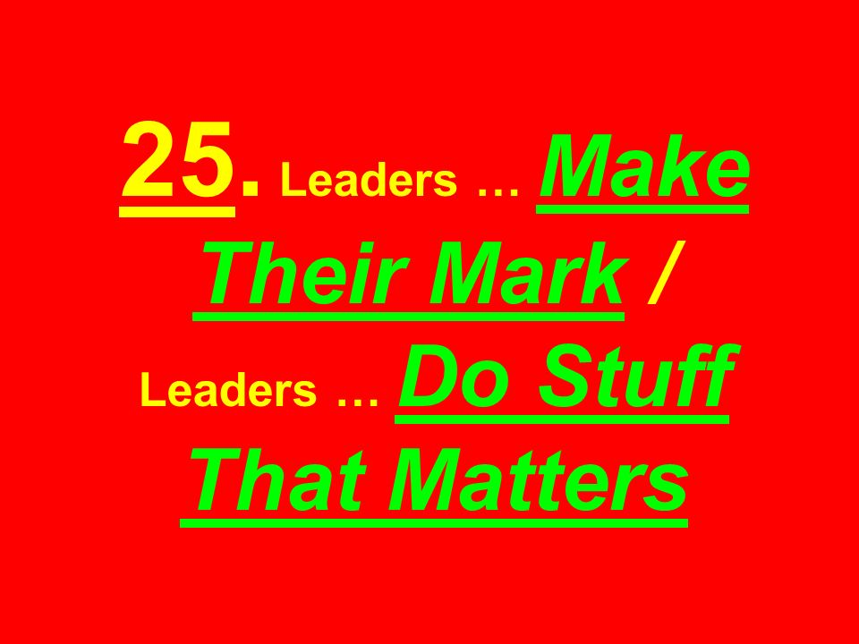 25. Leaders … Make Their Mark / Leaders … Do Stuff That Matters