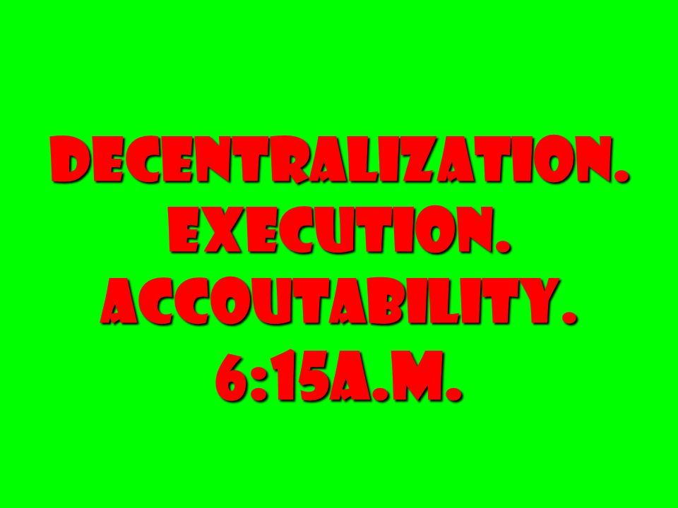 DECENTRALIZATION. EXECUTION. ACCOUTABILITY. 6 :15A.M.