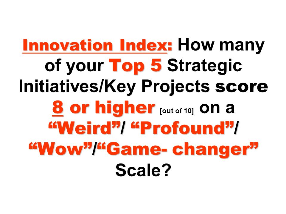 Innovation Index: Top 5 8 or higher Weird/ Profound/ Wow/Game- changer Innovation Index: How many of your Top 5 Strategic Initiatives/Key Projects score 8 or higher [out of 10] on a Weird/ Profound/ Wow/Game- changer Scale
