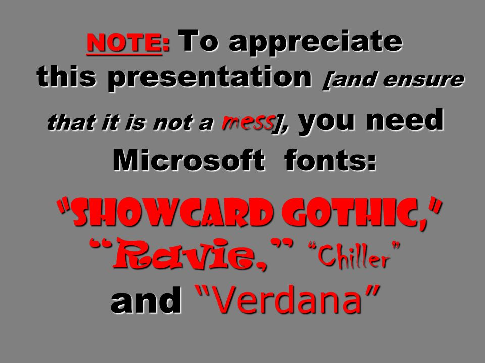NOTE: To appreciate this presentation [and ensure that it is not a mess ], you need Microsoft fonts: Showcard Gothic, Ravie, Chiller and Verdana