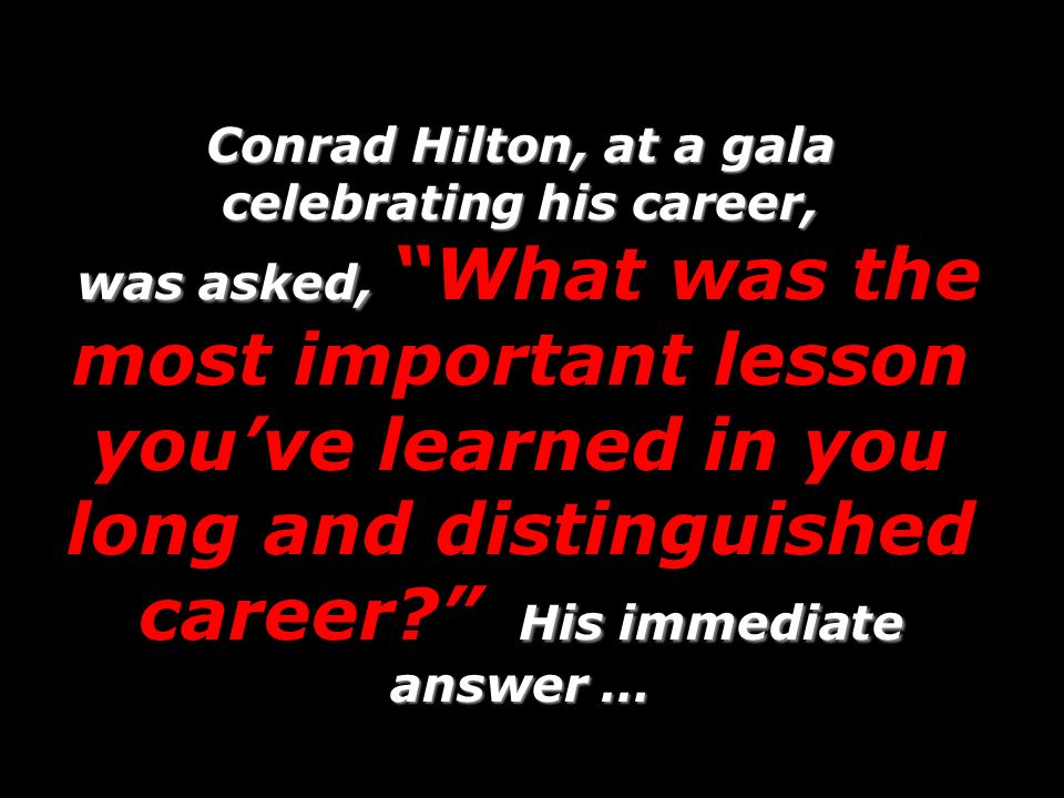 Conrad Hilton, at a gala celebrating his career, was asked, His immediate answer … Conrad Hilton, at a gala celebrating his career, was asked, What was the most important lesson youve learned in you long and distinguished career.