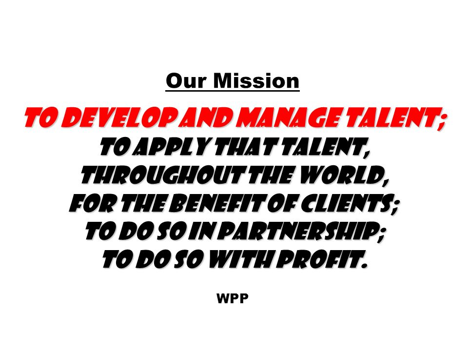 To develop and manage talent; to apply that talent, throughout the world, for the benefit of clients; to do so in partnership; to do so with profit.