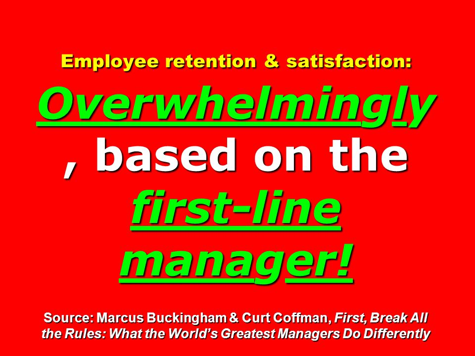 Employee retention & satisfaction: Overwhelmingly, based on the first-line manager.