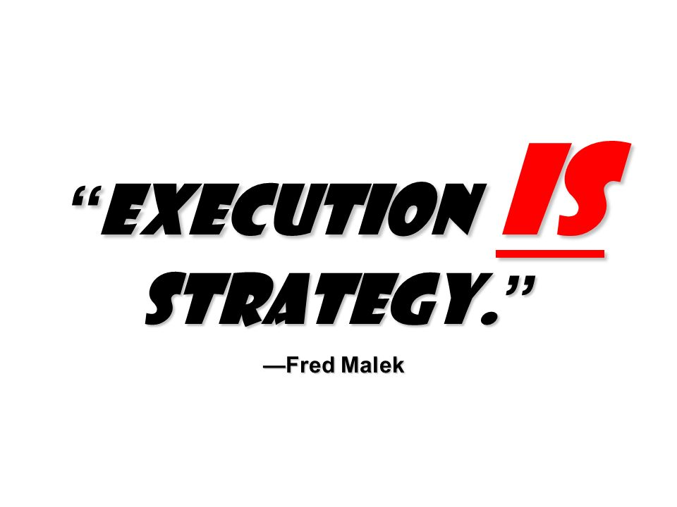 Execution is strategy. Fred Malek Execution is strategy. Fred Malek