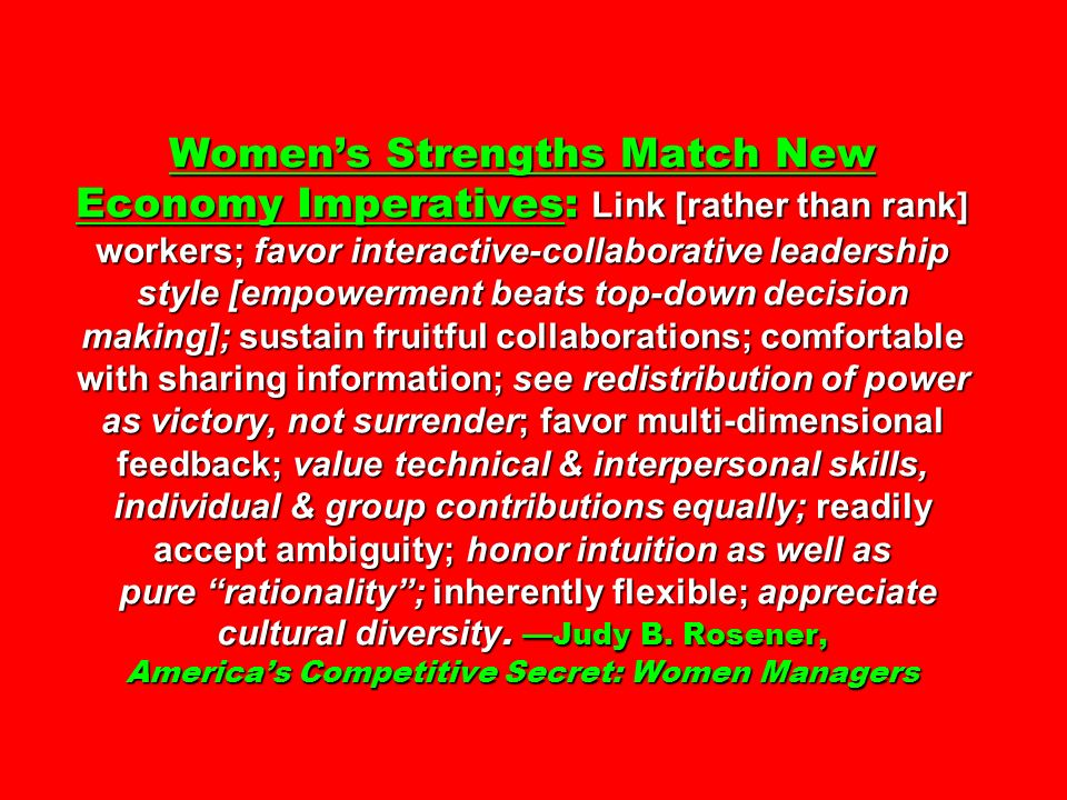 Womens Strengths Match New Economy Imperatives: Link [rather than rank] workers; favor interactive-collaborative leadership style [empowerment beats top-down decision making]; sustain fruitful collaborations; comfortable with sharing information; see redistribution of power as victory, not surrender; favor multi-dimensional feedback; value technical & interpersonal skills, individual & group contributions equally; readily accept ambiguity; honor intuition as well as pure rationality; inherently flexible; appreciate cultural diversity.