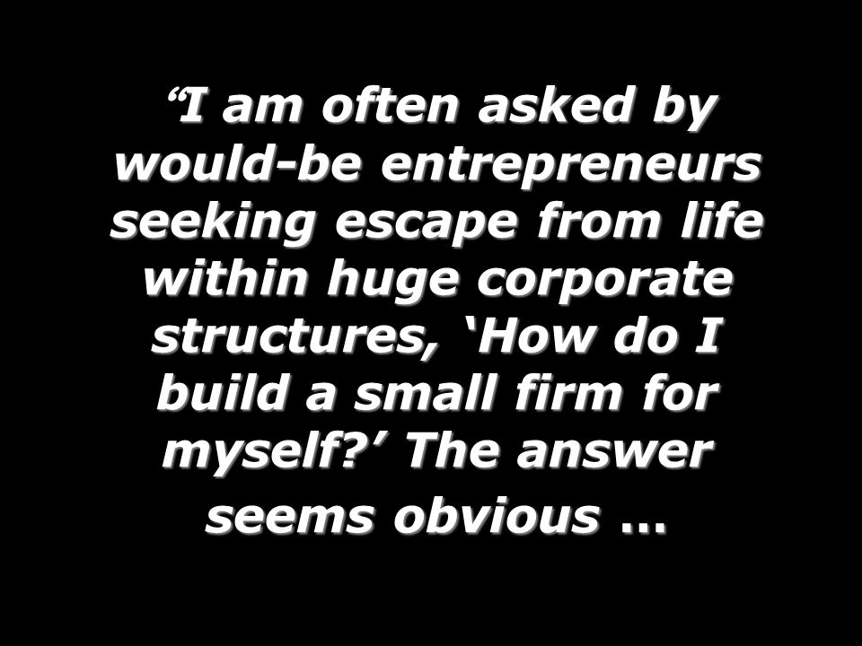 I am often asked by would-be entrepreneurs seeking escape from life within huge corporate structures, How do I build a small firm for myself.