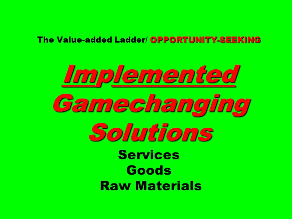 OPPORTUNITY-SEEKING Implemented Gamechanging Solutions The Value-added Ladder/ OPPORTUNITY-SEEKING Implemented Gamechanging Solutions Services Goods Raw Materials